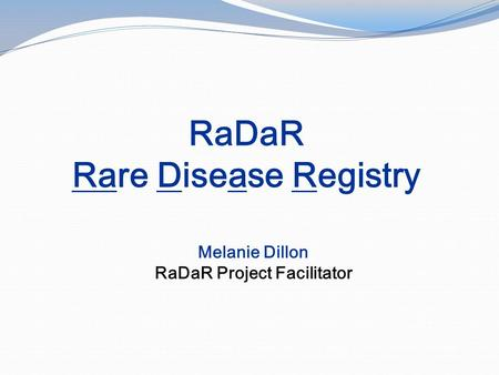 RaDaR Rare Disease Registry Melanie Dillon RaDaR Project Facilitator.