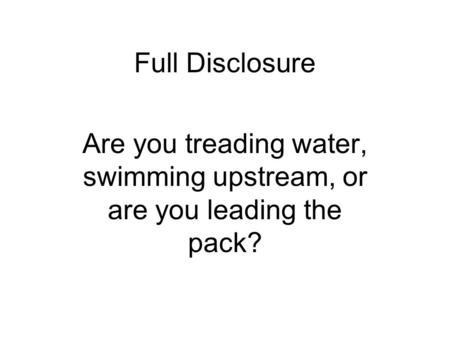 Full Disclosure Are you treading water, swimming upstream, or are you leading the pack?