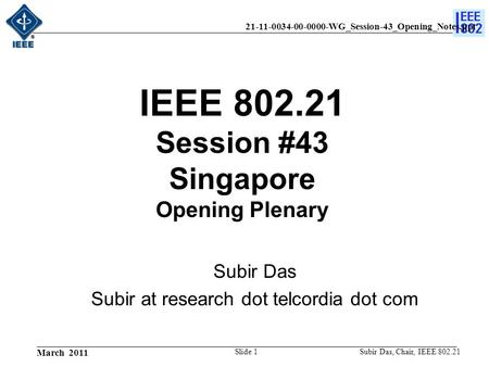 21-11-0034-00-0000-WG_Session-43_Opening_Notes.ppt March 2011 Subir Das, Chair, IEEE 802.21Slide 1 IEEE 802.21 Session #43 Singapore Opening Plenary Subir.