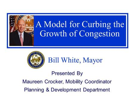 Bill White, Mayor A Model for Curbing the Growth of Congestion Presented By Maureen Crocker, Mobility Coordinator Planning & Development Department.