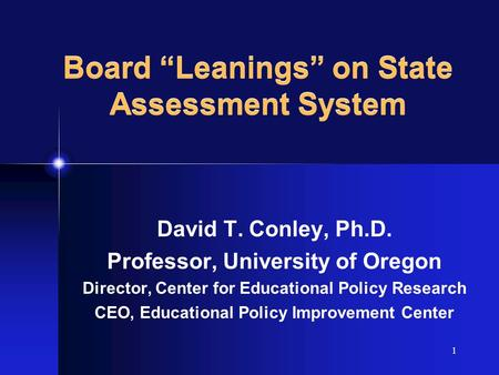 "1 Board ""Leanings"" on State Assessment System David T. Conley, Ph.D. Professor, University of Oregon Director, Center for Educational Policy Research CEO,"