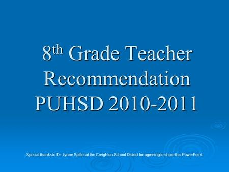8 th Grade Teacher Recommendation PUHSD 2010-2011 Special thanks to Dr. Lynne Spiller at the Creighton School District for agreeing to share this PowerPoint.