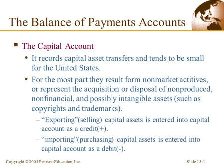 Slide 13-1Copyright © 2003 Pearson Education, Inc.  The Capital Account It records capital asset transfers and tends to be small for the United States.