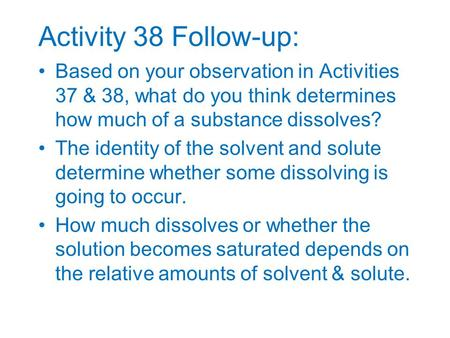Activity 38 Follow-up: Based on your observation in Activities 37 & 38, what do you think determines how much of a substance dissolves? The identity of.