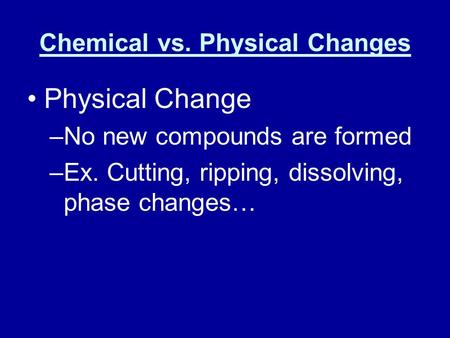 Chemical vs. Physical Changes Physical Change –No new compounds are formed –Ex. Cutting, ripping, dissolving, phase changes…