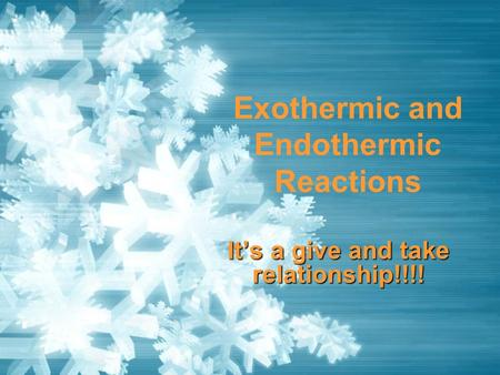 Exothermic and Endothermic Reactions It's a give and take relationship!!!!
