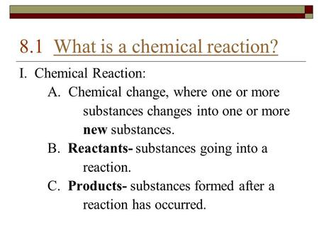 8.1 What is a chemical reaction?What is a chemical reaction? I. Chemical Reaction: A. Chemical change, where one or more substances changes into one or.