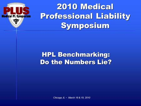 2010 Medical Professional Liability Symposium Chicago, IL ~ March 18 & 19, 2010 HPL Benchmarking: Do the Numbers Lie?