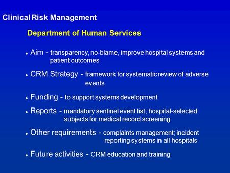 Clinical Risk Management Department of Human Services l Aim - transparency, no-blame, improve hospital systems and patient outcomes l CRM Strategy - framework.
