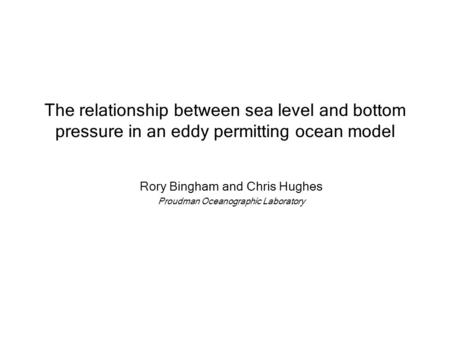 The relationship between sea level and bottom pressure in an eddy permitting ocean model Rory Bingham and Chris Hughes Proudman Oceanographic Laboratory.