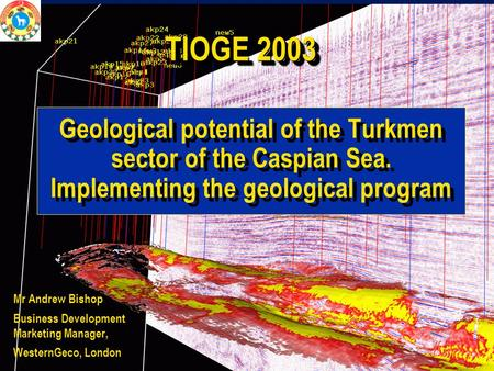 © WesternGeco Geological potential of the Turkmen sector of the Caspian Sea. Implementing the geological program Mr Andrew Bishop Business Development.