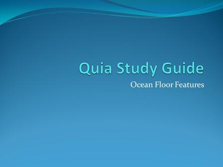 Ocean Floor Features. What you need to know You need to know where and what the Deep Ocean basin, continental margin, shelf, slope, and rise, shoreline,