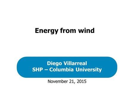 November 21, 2015 Diego Villarreal SHP – Columbia University Energy from wind.