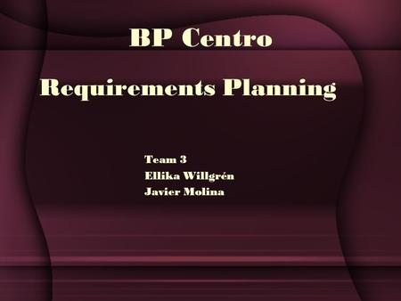 BP Centro Requirements Planning Team 3 Ellika Willgrén Javier Molina.