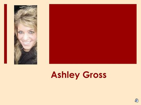 Ashley Gross. Background About Me…  Born: Fort Wayne, IN (still my hometown)  Age: 21  Major: Financial Counseling and Planning  Minor: Communications.