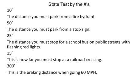 State Test by the #'s 10' The distance you must park from a fire hydrant. 50' The distance you must park from a stop sign. 25' The distance you must stop.