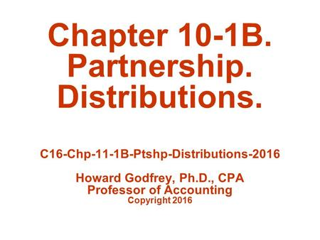 Chapter 10-1B. Partnership. Distributions. C16-Chp-11-1B-Ptshp-Distributions-2016 Howard Godfrey, Ph.D., CPA Professor of Accounting Copyright 2016.