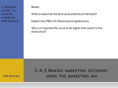 3.4.3 M AKING MARKETING DECISIONS : USING THE MARKETING MIX AQA Business 3 D ECISION MAKING TO IMPROVE MARKETING PERFORMANCE Recap: What is meant by the.