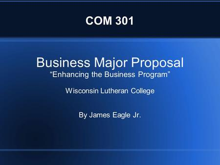 "COM 301 Business Major Proposal ""Enhancing the Business Program"" Wisconsin Lutheran College By James Eagle Jr."