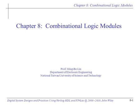 Chapter 8: Combinational Logic Modules Digital System Designs and Practices Using Verilog HDL and 2008~2010, John Wiley 8-1 Chapter 8: Combinational.