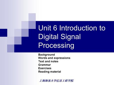 上海海事大学信息工程学院 Unit 6 Introduction to Digital Signal Processing Background Words and expressions Text and notes Grammar Exercises Reading material.