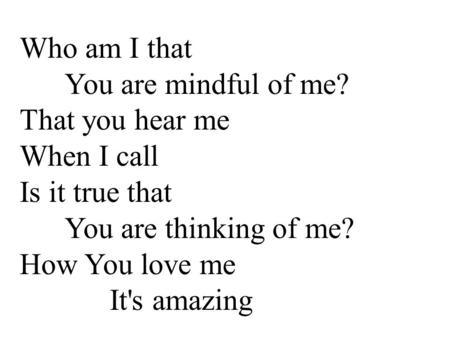 Who am I that You are mindful of me? That you hear me When I call Is it true that You are thinking of me? How You love me It's amazing.