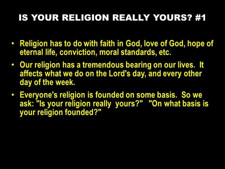 Religion has to do with faith in God, love of God, hope of eternal life, conviction, moral standards, etc. Our religion has a tremendous bearing on our.