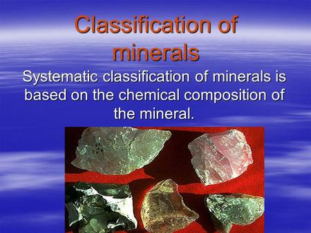 Classification of minerals Systematic classification of minerals is based on the chemical composition of the mineral.