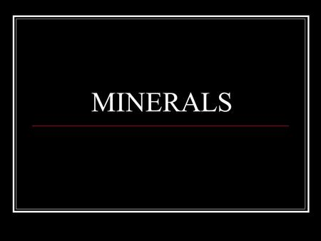 MINERALS. What Is A Mineral? A naturally occurring inorganic solid Formed by natural processes Not life processes Definite chemical composition Element.