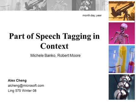 Part of Speech Tagging in Context month day, year Alex Cheng Ling 575 Winter 08 Michele Banko, Robert Moore.
