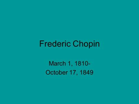 Frederic Chopin March 1, 1810- October 17, 1849. Man of piano; Not of crowds Frederic Chopin Played amazing Piano But was terrified of crowds.