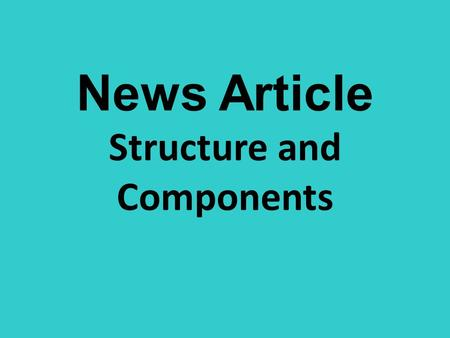 News Article Structure and Components. STRUCTURE General Specific News articles use inverted- pyramid structure (general to specific) They are written.