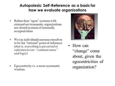 "Autopoiesis: Self-Reference as a basis for how we evaluate organizations Rather than ""open"" systems with external environments, organizations are closed."