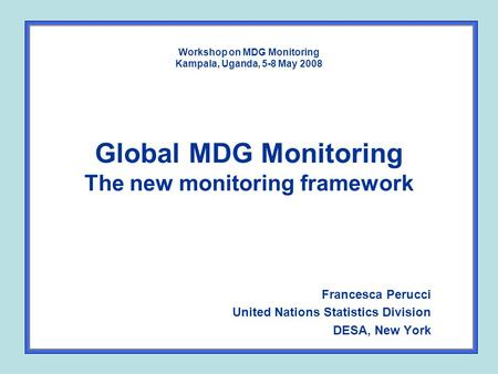Workshop on MDG Monitoring Kampala, Uganda, 5-8 May 2008 Global MDG Monitoring The new monitoring framework Francesca Perucci United Nations Statistics.