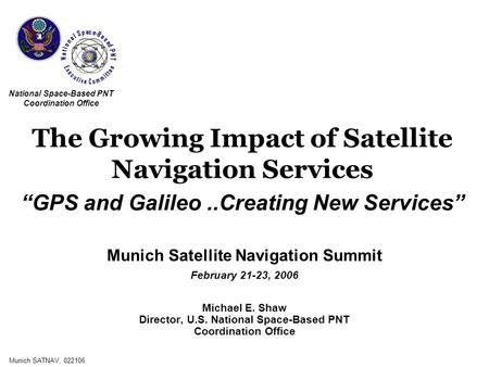 Munich SATNAV, 022106 Munich Satellite Navigation Summit February 21-23, 2006 Michael E. Shaw Director, U.S. National Space-Based PNT Coordination Office.