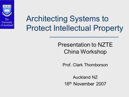 Architecting Systems to Protect Intellectual Property Presentation to NZTE China Workshop Prof. Clark Thomborson Auckland NZ 16 th November 2007.