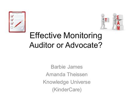 Effective Monitoring Auditor or Advocate? Barbie James Amanda Theissen Knowledge Universe (KinderCare)
