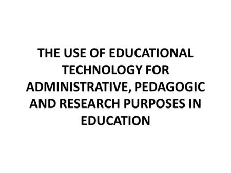 THE USE OF EDUCATIONAL TECHNOLOGY FOR ADMINISTRATIVE, PEDAGOGIC AND RESEARCH PURPOSES IN EDUCATION.