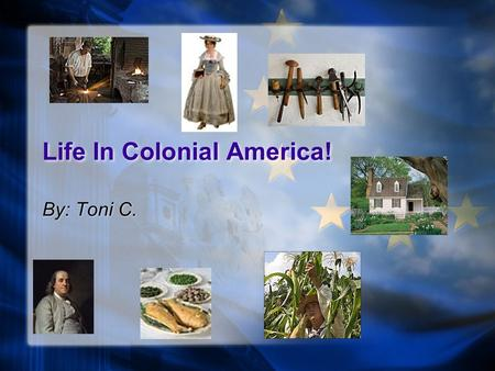 Life In Colonial America! By: Toni C. The Founding Fathers These men were American Statesman. Benjamin Franklin James Madison George Washington John.