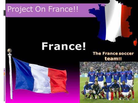 Project On France!! France! The France soccer team!!