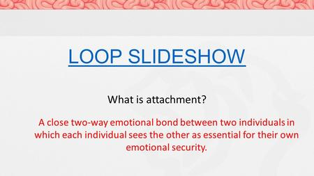 LOOP SLIDESHOW What is attachment? A close two-way emotional bond between two individuals in which each individual sees the other as essential for their.
