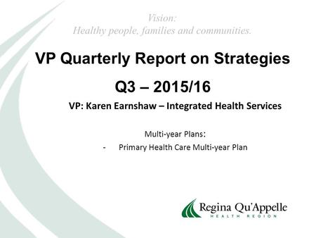 VP Quarterly Report on Strategies Q3 – 2015/16 Vision: Healthy people, families and communities. VP: Karen Earnshaw – Integrated Health Services Multi-year.