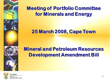1 Meeting of Portfolio Committee for Minerals and Energy 25 March 2008, Cape Town Mineral and Petroleum Resources Development Amendment Bill.