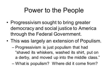 Power to the People Progressivism sought to bring greater democracy and social justice to America through the Federal Government. This was largely an extension.