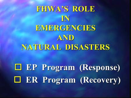 FHWA'S ROLE IN EMERGENCIES AND NATURAL DISASTERS o EP Program (Response) o ER Program (Recovery)