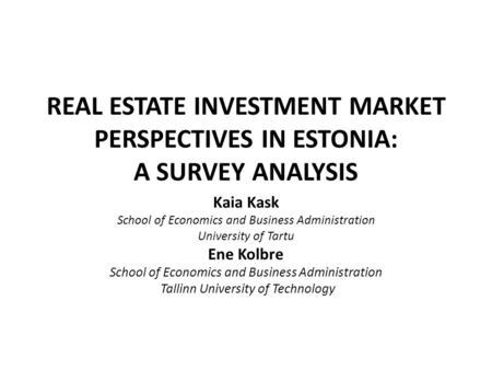 REAL ESTATE INVESTMENT MARKET PERSPECTIVES IN ESTONIA: A SURVEY ANALYSIS Kaia Kask School of Economics and Business Administration University of Tartu.