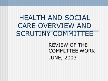 HEALTH AND SOCIAL CARE OVERVIEW AND SCRUTINY COMMITTEE REVIEW OF THE COMMITTEE WORK JUNE, 2003.
