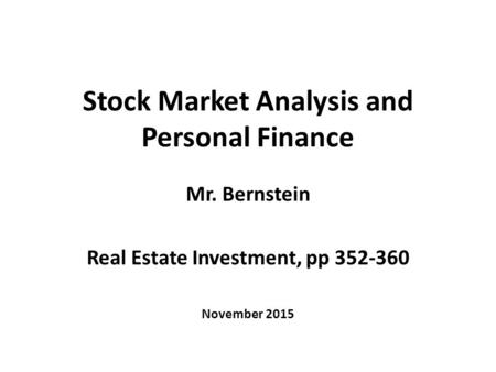Stock Market Analysis and Personal Finance Mr. Bernstein Real Estate Investment, pp 352-360 November 2015.
