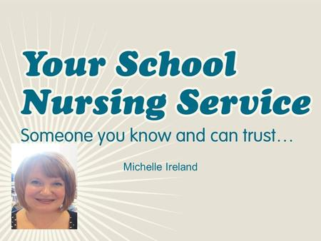 Michelle Ireland. Who Am I? Michelle Ireland School Nurse I am a qualified children's nurse who is able to offer support to the pupils and staff. I previously.