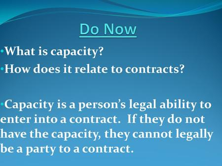What is capacity? How does it relate to contracts? Capacity is a person's legal ability to enter into a contract. If they do not have the capacity, they.